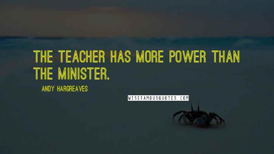 Andy Hargreaves quotes: The teacher has more power than the Minister.