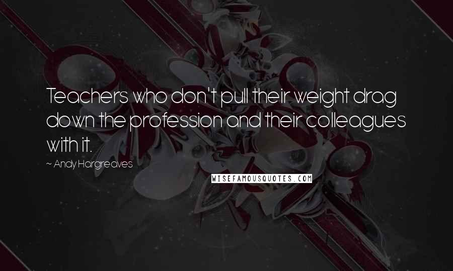 Andy Hargreaves quotes: Teachers who don't pull their weight drag down the profession and their colleagues with it.