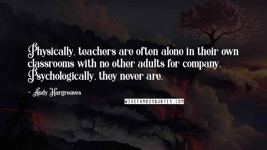 Andy Hargreaves quotes: Physically, teachers are often alone in their own classrooms with no other adults for company. Psychologically, they never are.