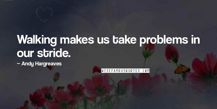 Andy Hargreaves quotes: Walking makes us take problems in our stride.