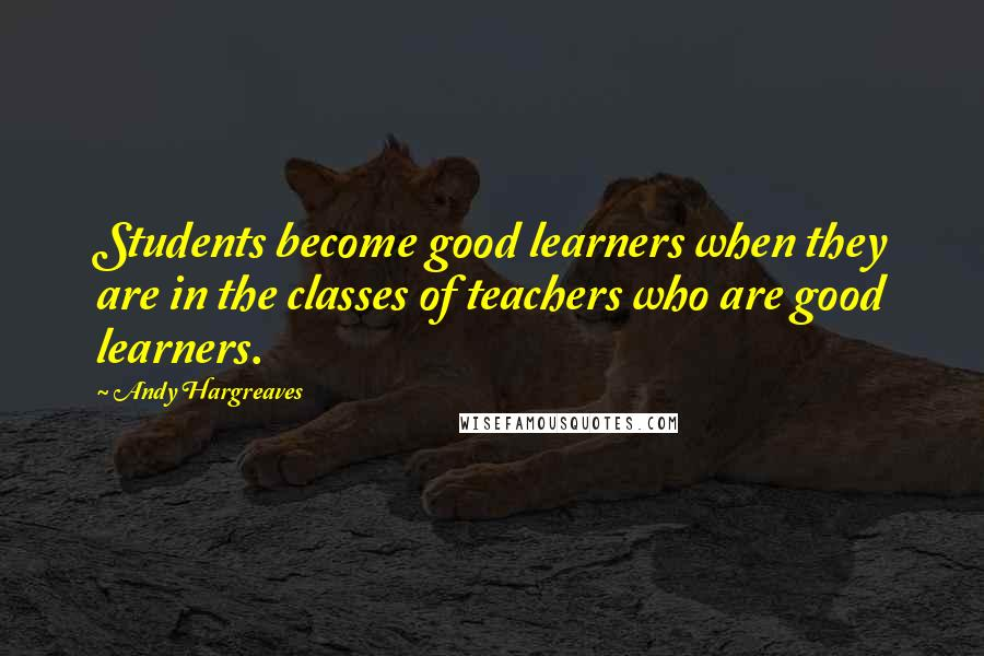 Andy Hargreaves quotes: Students become good learners when they are in the classes of teachers who are good learners.