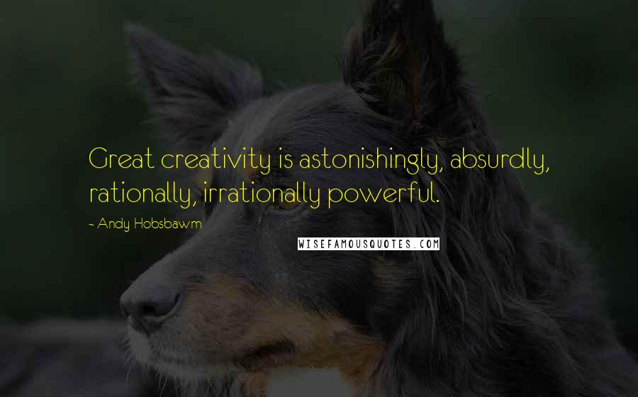 Andy Hobsbawm quotes: Great creativity is astonishingly, absurdly, rationally, irrationally powerful.