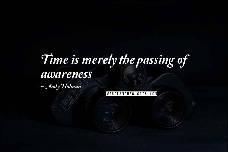 Andy Holman quotes: Time is merely the passing of awareness