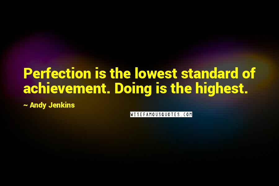 Andy Jenkins quotes: Perfection is the lowest standard of achievement. Doing is the highest.