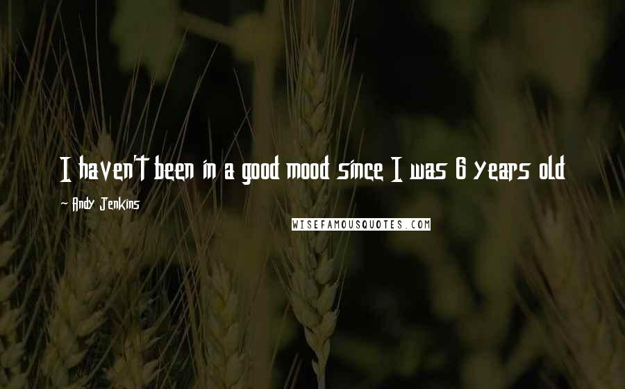 Andy Jenkins quotes: I haven't been in a good mood since I was 6 years old