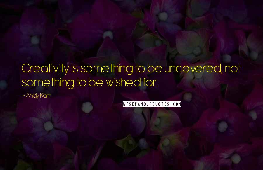 Andy Karr quotes: Creativity is something to be uncovered, not something to be wished for.