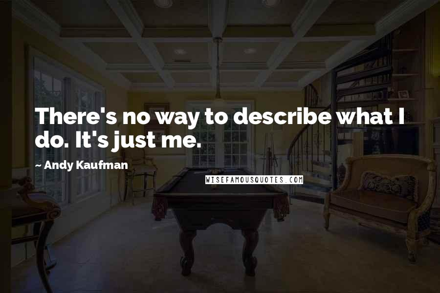 Andy Kaufman quotes: There's no way to describe what I do. It's just me.