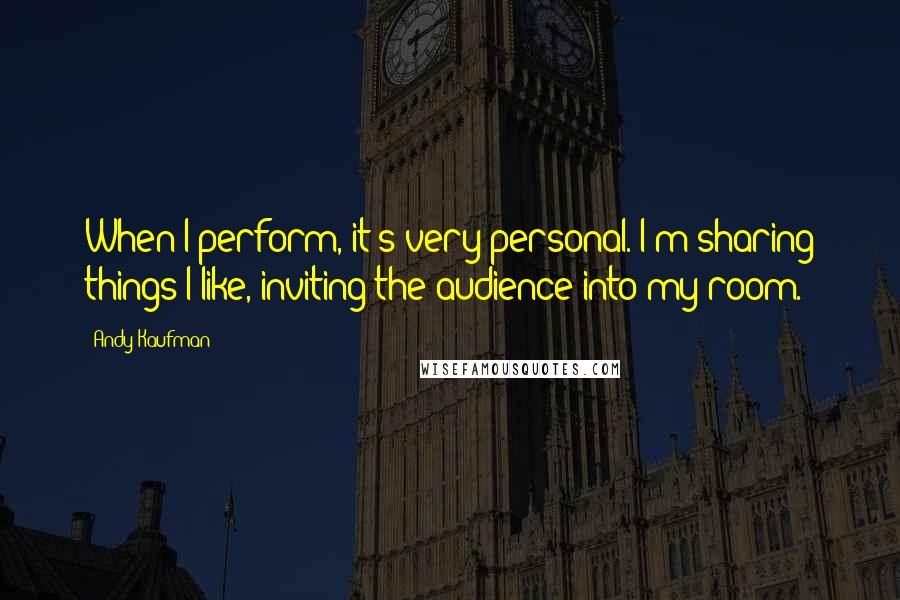 Andy Kaufman quotes: When I perform, it's very personal. I'm sharing things I like, inviting the audience into my room.