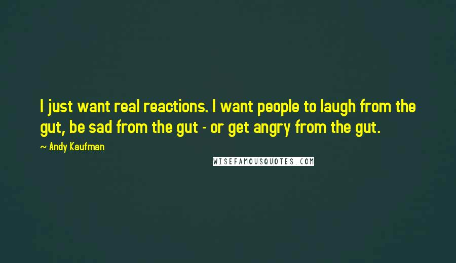 Andy Kaufman quotes: I just want real reactions. I want people to laugh from the gut, be sad from the gut - or get angry from the gut.