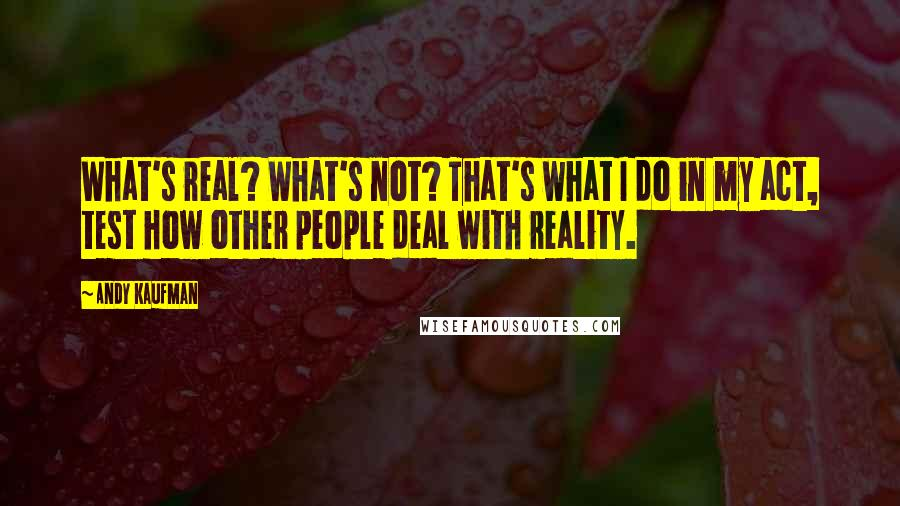 Andy Kaufman quotes: What's real? What's not? That's what I do in my act, test how other people deal with reality.