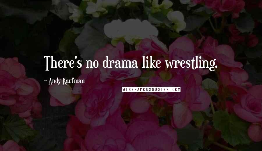 Andy Kaufman quotes: There's no drama like wrestling.