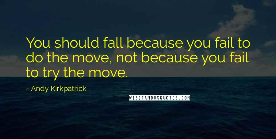 Andy Kirkpatrick quotes: You should fall because you fail to do the move, not because you fail to try the move.
