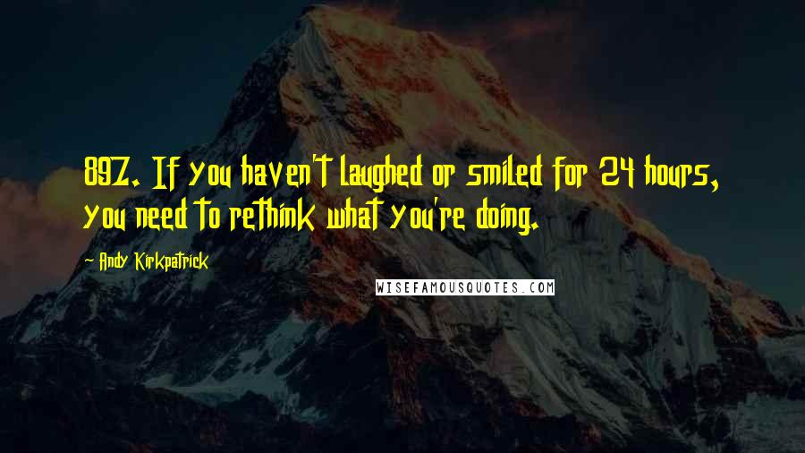 Andy Kirkpatrick quotes: 897. If you haven't laughed or smiled for 24 hours, you need to rethink what you're doing.