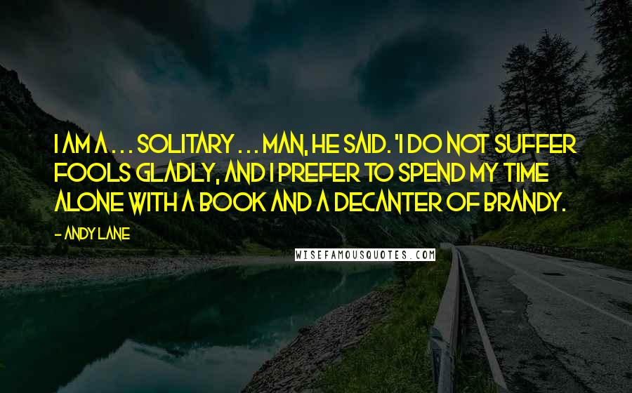 Andy Lane quotes: I am a . . . solitary . . . man, he said. 'I do not suffer fools gladly, and I prefer to spend my time alone with a book