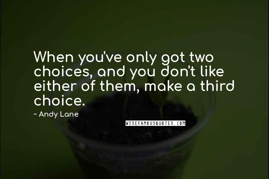 Andy Lane quotes: When you've only got two choices, and you don't like either of them, make a third choice.