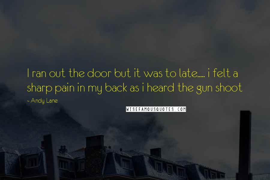 Andy Lane quotes: I ran out the door but it was to late..... i felt a sharp pain in my back as i heard the gun shoot
