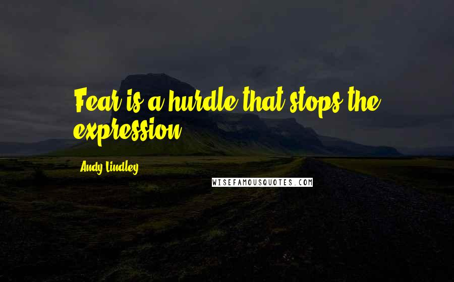Andy Lindley quotes: Fear is a hurdle that stops the expression