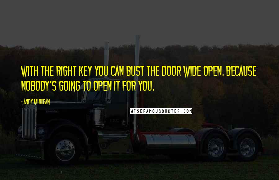Andy Mulligan quotes: With the right key you can bust the door wide open. Because nobody's going to open it for you.