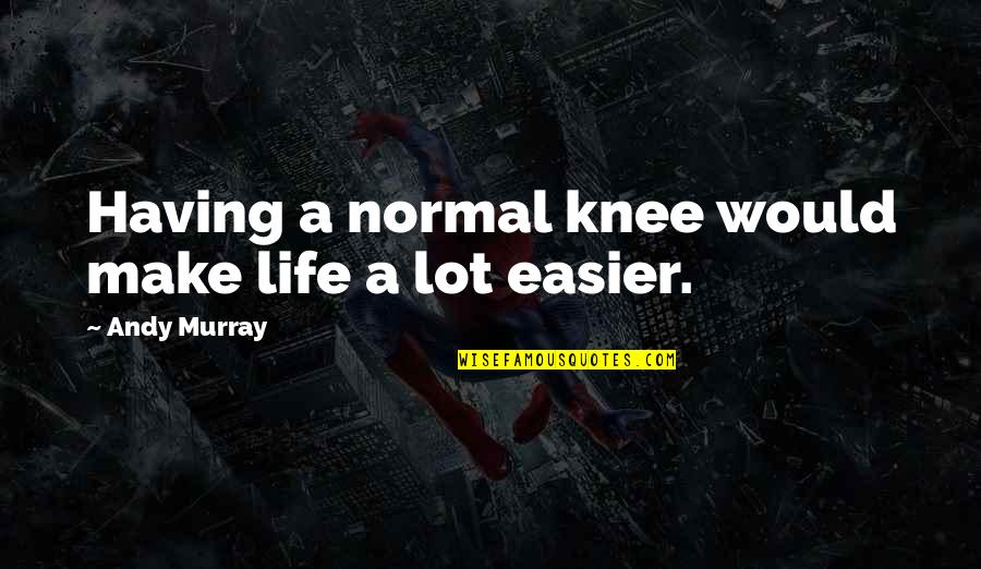 Andy Murray Quotes By Andy Murray: Having a normal knee would make life a