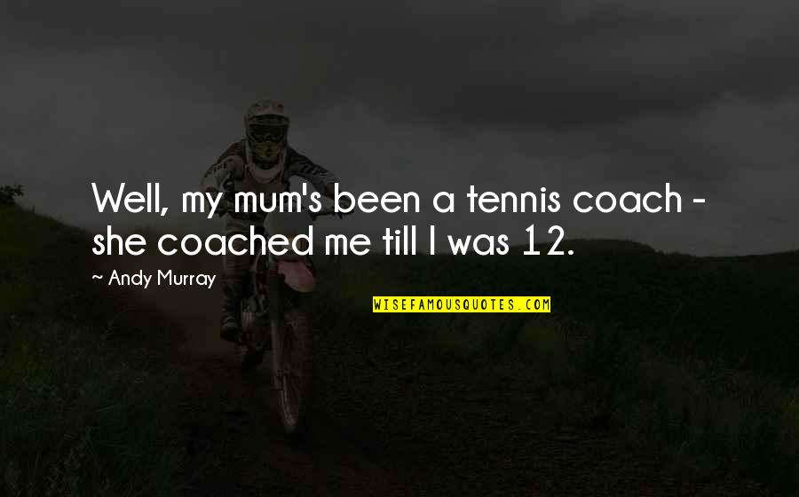 Andy Murray Quotes By Andy Murray: Well, my mum's been a tennis coach -