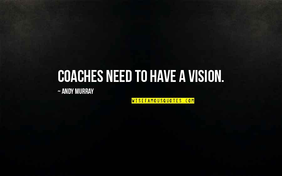 Andy Murray Quotes By Andy Murray: Coaches need to have a vision.