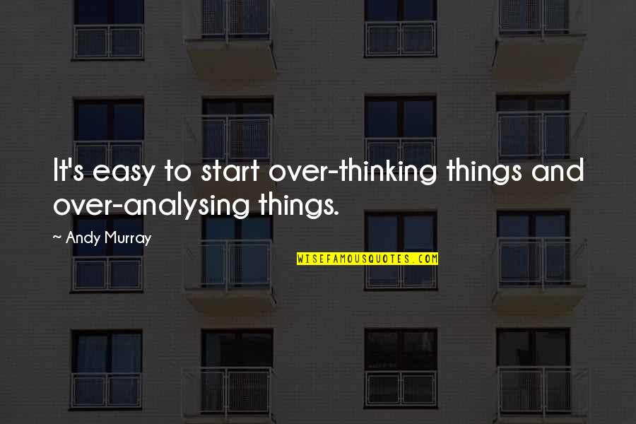 Andy Murray Quotes By Andy Murray: It's easy to start over-thinking things and over-analysing