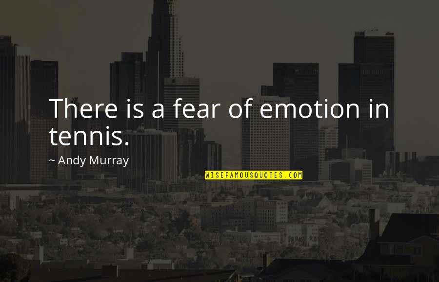 Andy Murray Quotes By Andy Murray: There is a fear of emotion in tennis.