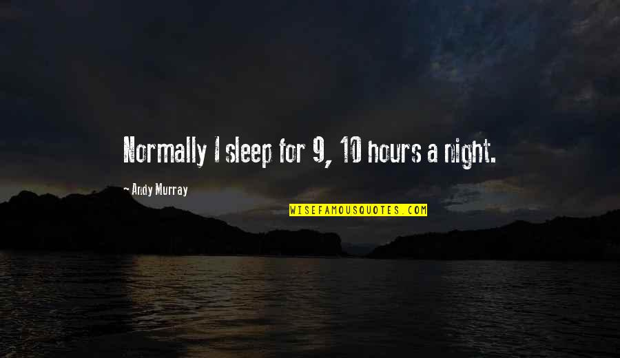 Andy Murray Quotes By Andy Murray: Normally I sleep for 9, 10 hours a