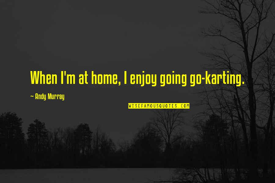 Andy Murray Quotes By Andy Murray: When I'm at home, I enjoy going go-karting.