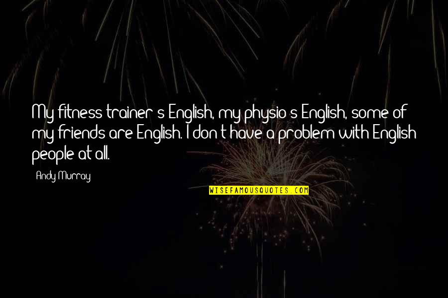 Andy Murray Quotes By Andy Murray: My fitness trainer's English, my physio's English, some