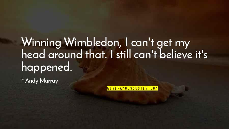 Andy Murray Quotes By Andy Murray: Winning Wimbledon, I can't get my head around
