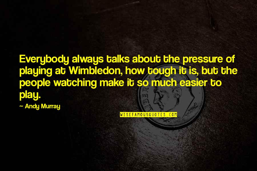 Andy Murray Quotes By Andy Murray: Everybody always talks about the pressure of playing