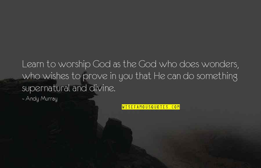 Andy Murray Quotes By Andy Murray: Learn to worship God as the God who