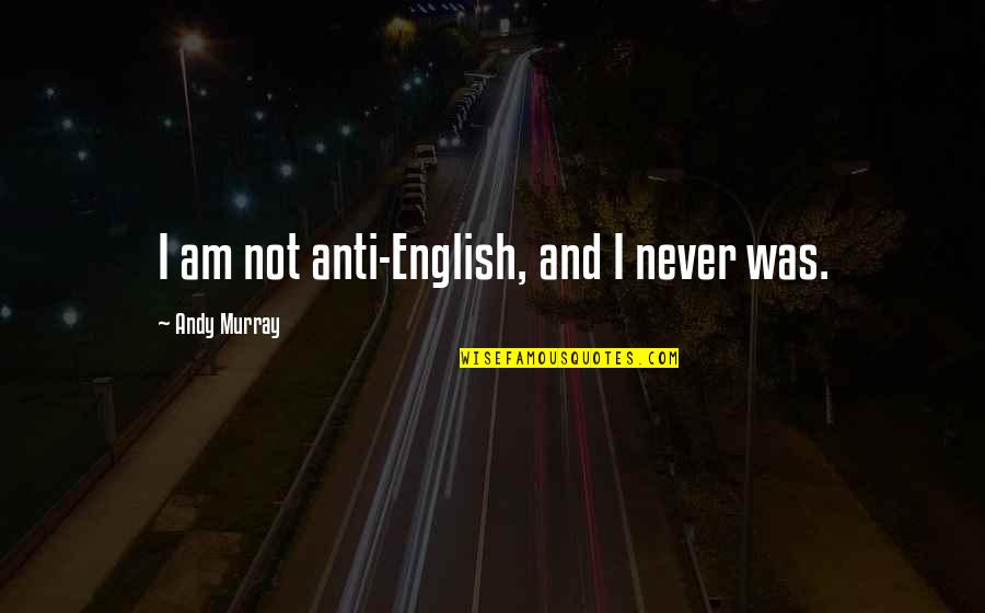 Andy Murray Quotes By Andy Murray: I am not anti-English, and I never was.