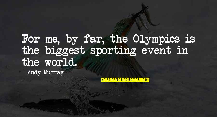Andy Murray Quotes By Andy Murray: For me, by far, the Olympics is the
