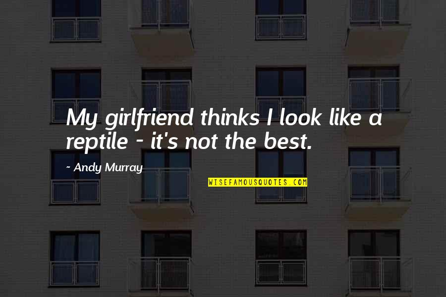 Andy Murray Quotes By Andy Murray: My girlfriend thinks I look like a reptile
