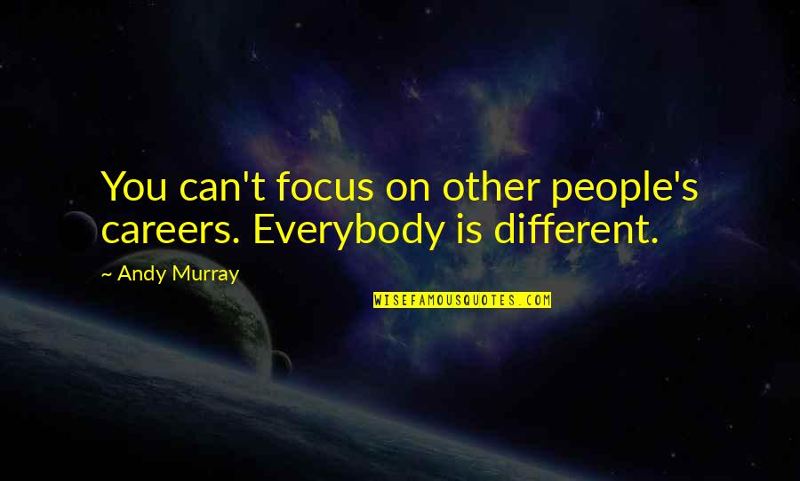 Andy Murray Quotes By Andy Murray: You can't focus on other people's careers. Everybody