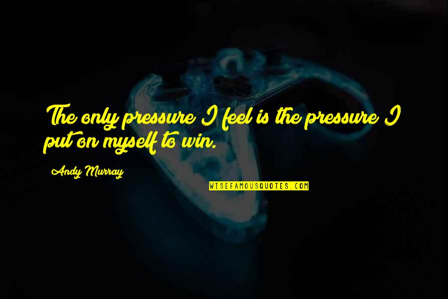 Andy Murray Quotes By Andy Murray: The only pressure I feel is the pressure