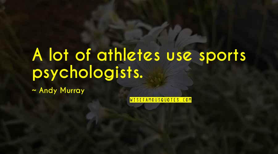 Andy Murray Quotes By Andy Murray: A lot of athletes use sports psychologists.