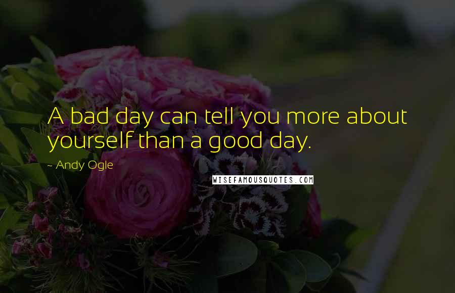 Andy Ogle quotes: A bad day can tell you more about yourself than a good day.
