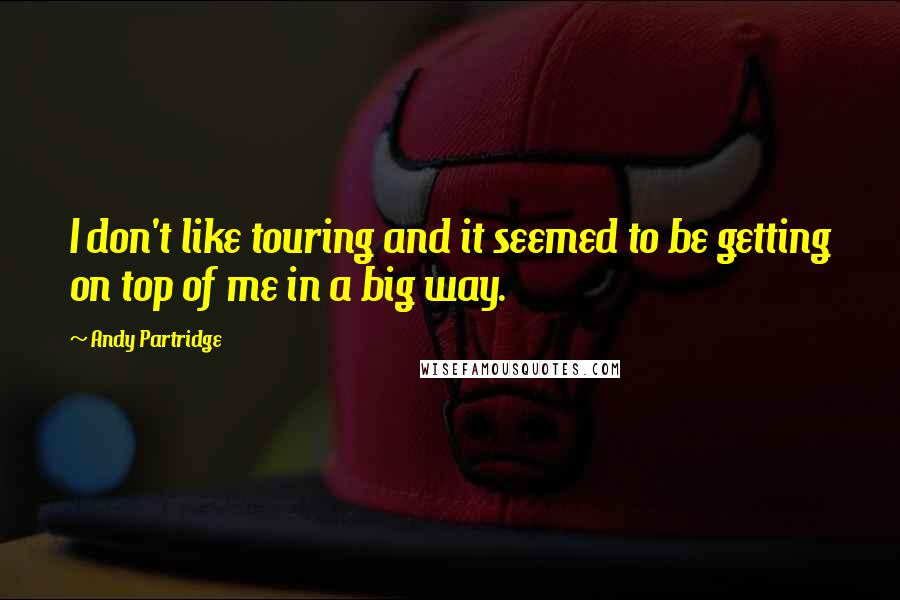 Andy Partridge quotes: I don't like touring and it seemed to be getting on top of me in a big way.