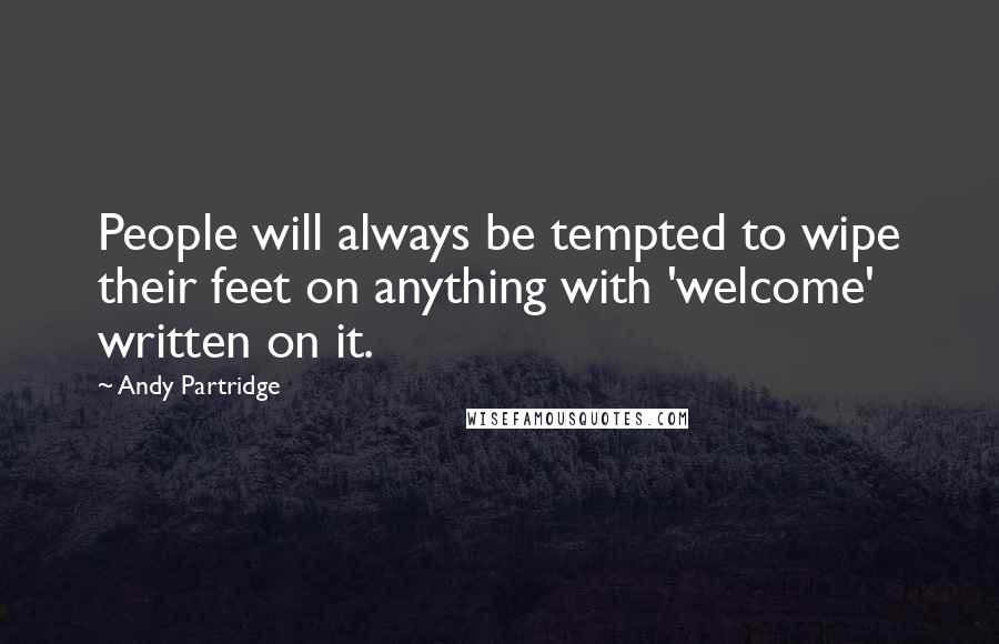 Andy Partridge quotes: People will always be tempted to wipe their feet on anything with 'welcome' written on it.