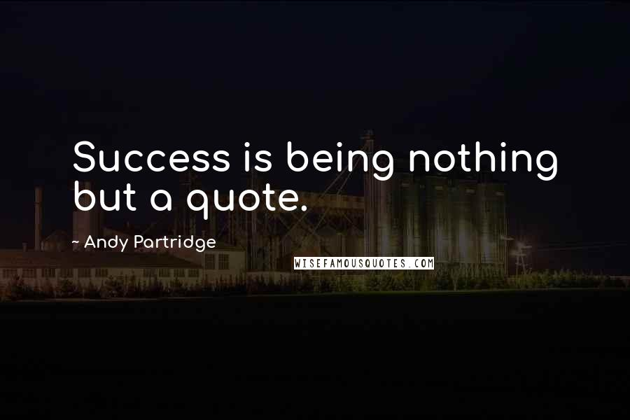 Andy Partridge quotes: Success is being nothing but a quote.