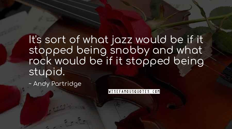 Andy Partridge quotes: It's sort of what jazz would be if it stopped being snobby and what rock would be if it stopped being stupid.