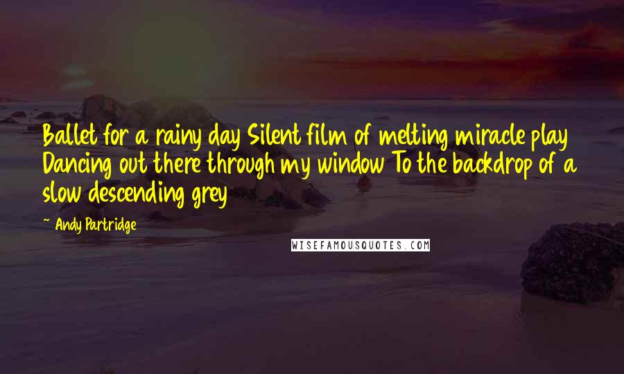 Andy Partridge quotes: Ballet for a rainy day Silent film of melting miracle play Dancing out there through my window To the backdrop of a slow descending grey