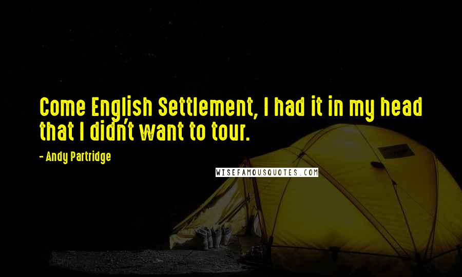 Andy Partridge quotes: Come English Settlement, I had it in my head that I didn't want to tour.