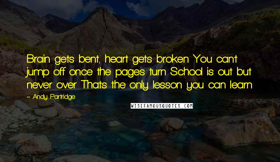 Andy Partridge quotes: Brain gets bent, heart gets broken You can't jump off once the pages turn School is out but never over That's the only lesson you can learn