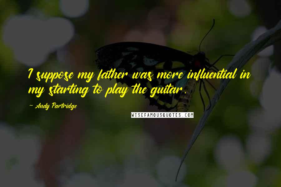 Andy Partridge quotes: I suppose my father was more influential in my starting to play the guitar.