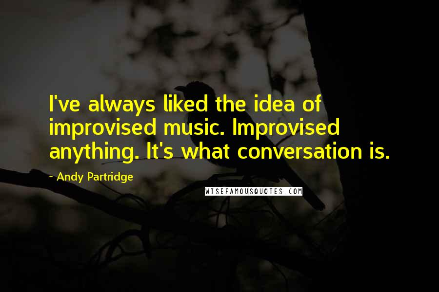 Andy Partridge quotes: I've always liked the idea of improvised music. Improvised anything. It's what conversation is.