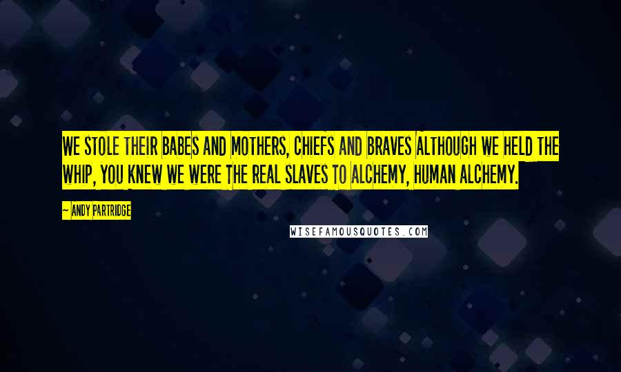 Andy Partridge quotes: We stole their babes and mothers, chiefs and braves Although we held the whip, you knew we were The real slaves To alchemy, human alchemy.